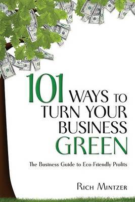 101 Ways to Turn Your Business Green: The Business Guide to Eco-friendly Profits