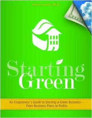 Starting Green: An Ecopreneur's Toolkit for Starting a Green Business--From Business Plan to Profits