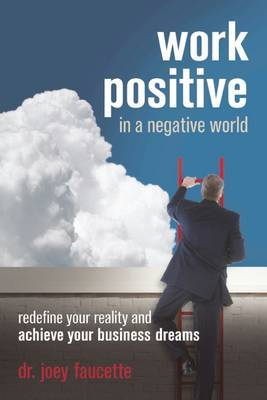 Work Positive in a Negative World: Redefine Your Reality and Achieve Your Business Dreams