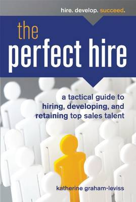The Perfect Hire: A Tactical Guide to Hiring, Developing, and Retaining Top Sales Talent