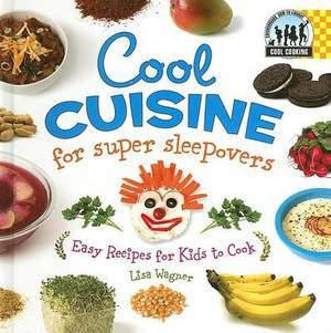 Cool Cuisine for Super Sleepovers: Easy Recipes for Kids to Cook: Easy Recipes for Kids to Cook