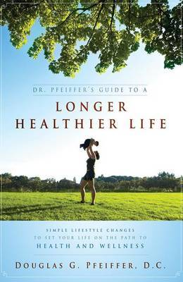 Dr. Pfeiffer's Guide to a Longer Healthier Life: Simple Lifestyle Changes to Set Your Life on the Path to Health and Wellness