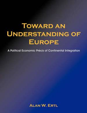 Toward an Understanding of Europe: A Political Economic Prcis of Continental Integration