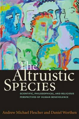 The Altruistic Species: Scientific, Philosophical and Religious Perspectives of Human Benevolence