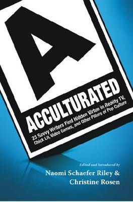 Acculturated: 23 Savvy Writers Find Hidden Virtue in Reality TV, Chic Lit, Video Games, and Other Pillars of Pop Culture