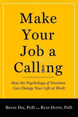 Make Your Job a Calling: How the Psychology of Vocation Can Change Your Life at Work