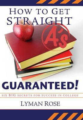 How to Get Straight A's Guaranteed!: Six Secrets to Success in College