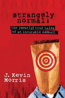 Strangely Normal: The (Mostly) True Tales of an Incurable Oddball
