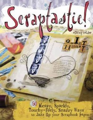 Scraptastic!: 50 Messy, Sparkly, Touchy-Feely, Snazzy Ways to Jazz Up Your Scrapbook Pages
