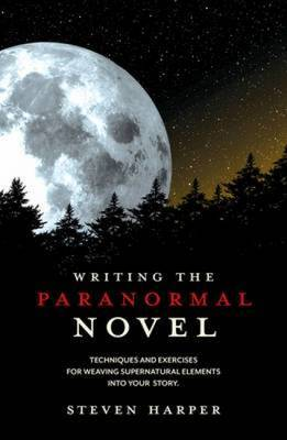 Writing the Paranormal Novel: Techniques and Exercises for Weaving Supernatural Elements into Your Story