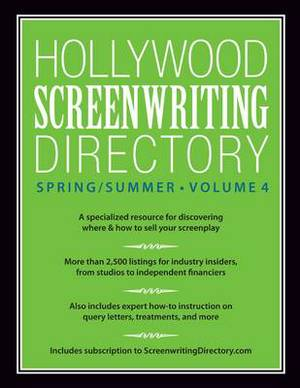 Hollywood Screenwriting Directory Spring/Summer: A Specialized Resource for Discovering Where & How to Sell Your Screenplay: Volume 4