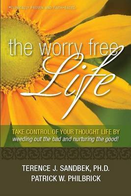 The Worry Free Life: Take Control of Your Thought Life by Weeding Out the Bad and Nurturing the Good!