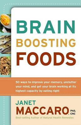 Brain-Boosting Foods: 50 Ways to Improve Your Memory, Unclutter Your Mind, and Get Your Brain Working at Its Highest Capacity by Eating Right
