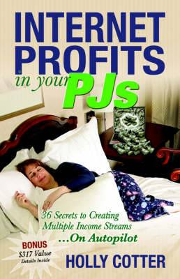 Internet Profits In Your PJs: 36 Secrets To Creating Multiple Income Streams.On Autopilot