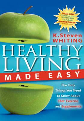 Healthy Living Made Easy: The Only Things You Need to Know about Diet, Exercise and Supplements