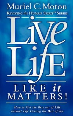 Live Life Like It Matters!: How to Get the Best Out of Life Without Life Getting the Best of You