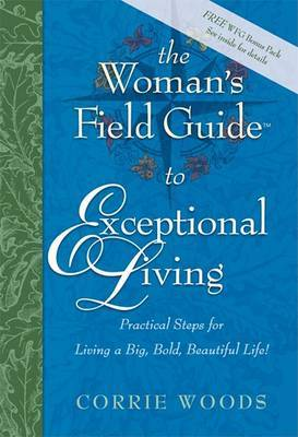 The Woman's Field Guide to Exceptional Living: Practical Steps for Living a Big, Bold, Beautiful Life!
