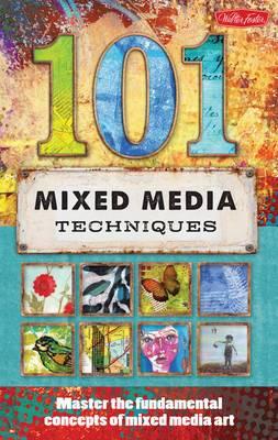 101 Mixed Media Techniques: Master the Fundamental Concepts of Mixed Media Art
