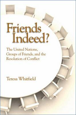 Friends Indeed?: The United Nations, Groups of Friends, and the Resolution of Conflict