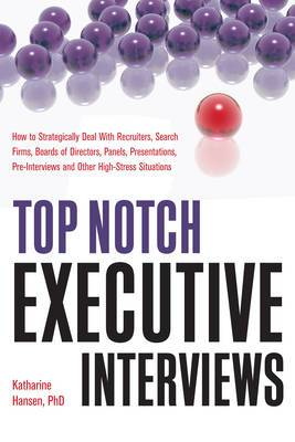 Top Notch Executive Interviews: How to Strategically Deal with Recruiters, Search Firms, Boards of Directors, Panels, Presentations, Pre-interviews, and Other High Stress Situations