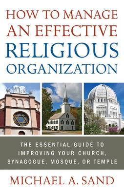 How to Manage an Effective Religious Organization: The Essential Guide to Improving Your Church, Synagogue, Mosque, or Temple