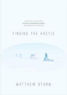 Finding the Arctic: History and Culture Along a 2,500-mile Snowmobile Journey from Alaska to Hudson's Bay