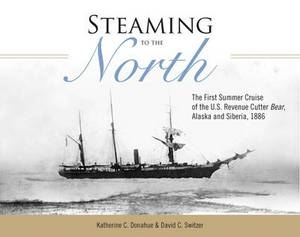 Steaming to the North: The First Summer Cruise of the US Revenue Cutter Bear, Alaska and Siberia, 1886