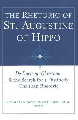 The Rhetoric of St. Augustine of Hippo: De Doctrina Christiana and the Search for a Distinctly Christian Rhetoric