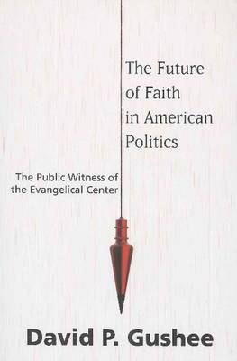 The Future of Faith in American Politics: The Public Witness of the Evangelical Center