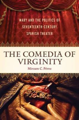 The Comedia of Virginity: Mary and the Politics of Seventeenth-Century Spanish Theater