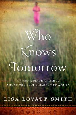 Who Knows Tomorrow: A Memoir of Finding Family among the Lost Children of Africa