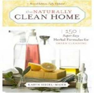 The Naturally Clean Home: 150 Super Easy Herbal Formulas for Green Cleaning