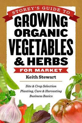 Storey's Guide to Growing Organic Vegetables and Herbs for Market: Site and Crop Selection, Planting, Care and Harvesting, Business Basics