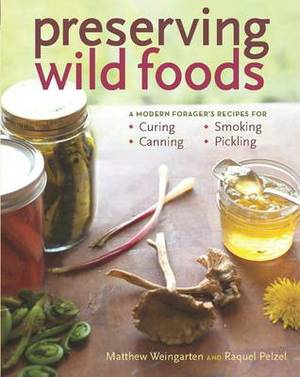 Preserving Wild Foods: A Modern Forager's Recipes for Curing, Canning, Smoking & Pickling
