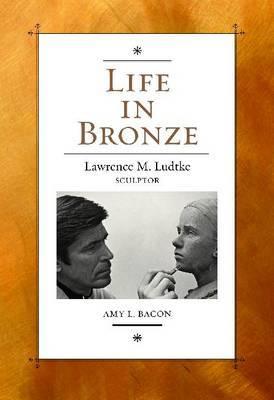 Life in Bronze: Lawrence M. Ludtke, Sculptor