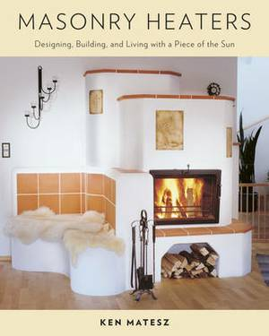 Masonry Heaters: Designing, Building and Living with a Piece of the Sun