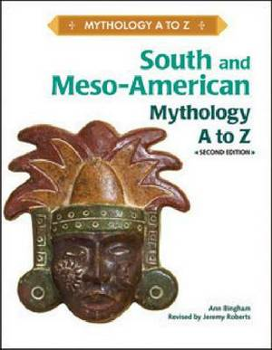 SOUTH AND MESO-AMERICAN MYTHOLOGY A TO Z, 2ND EDITION