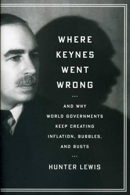 Where Keynes Went Wrong: And Why World Governments Keep Creating Inflation, Bubbles, and Busts