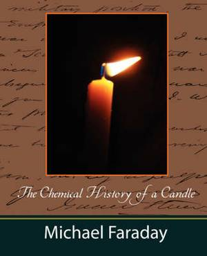 The Chemical History of a Candle (Michael Faraday)