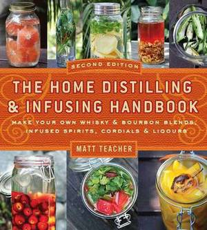 Home Distilling and Infusing Handbook, Second Edition: Make Your Own Whiskey & Bourbon Blends, Infused Spirits, Cordials & Liqueurs
