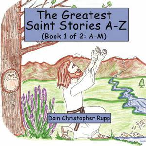 The Greatest Saint Stories A-Z: (Book 1 of 2: A-M)