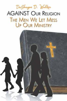 Against Our Religion: The Men We Let Mess Up Our Ministry