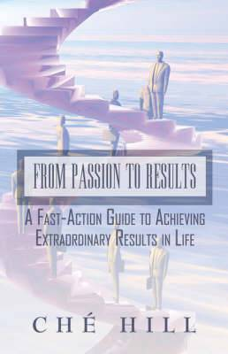 From Passion to Results: A Fast-Action Guide to Achieving Extraordinary Results in Life