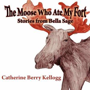 The Moose Who Ate My Fort: Stories from Bella Sage