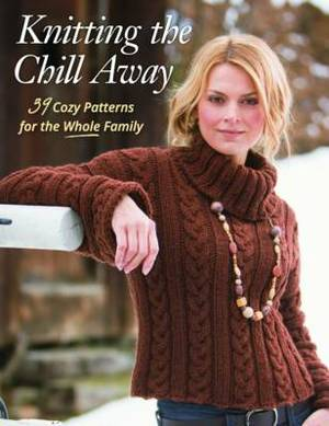 Knitting the Chill Away: 39 Cozy Patterns for the Whole Family