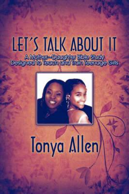 Let's Talk about It: A Mother Daughter Bible Study Designed to Teach and Train Teenage Girls