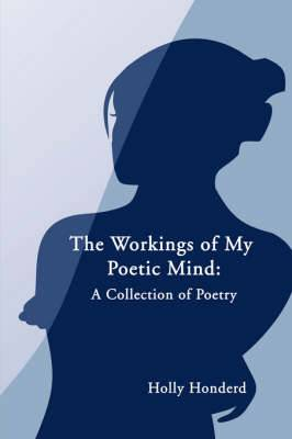 The Workings of My Poetic Mind: A Collection of Poetry