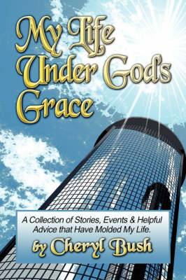 My Life Under God's Grace: A Collection of Stories, Events and Helpful Advice That Have Molded My Life.