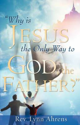 Why Is Jesus the Only Way to God, the Father?