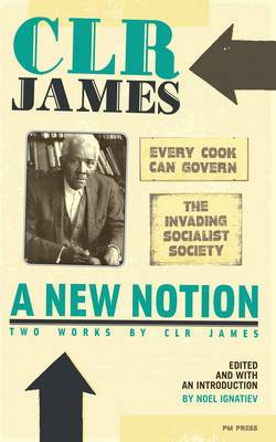 A New Notion: Two Works by C.L.R. James: The Invading Socialist Society and Every Cook Can Govern: WITH Every Cook Can Govern AND The Invading Socialist Society